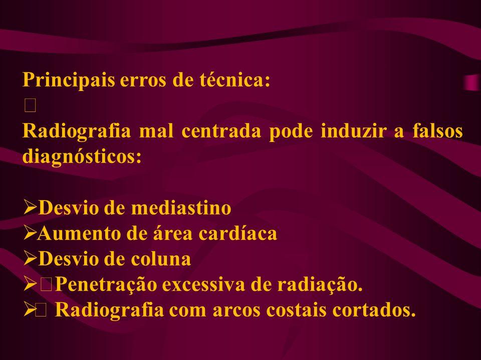 Principais erros de técnica: ‡ Radiografia mal centrada pode induzir a falsos diagnósticos: Desvio de mediastino Aumento de área cardíaca Desvio de co