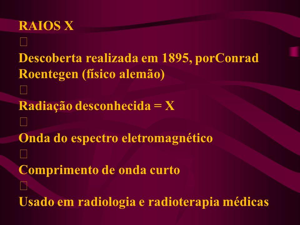 RAIOS X ‡ Descoberta realizada em 1895, porConrad Roentegen (físico alemão) ‡ Radiação desconhecida = X ‡ Onda do espectro eletromagnético ‡ Comprimen