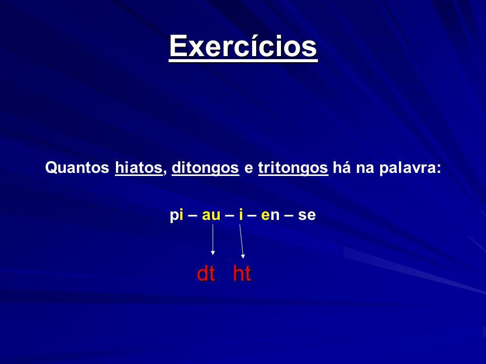 Exercícios Quantos hiatos, ditongos e tritongos há na palavra: pi – au – i – en – se dt ht dt ht