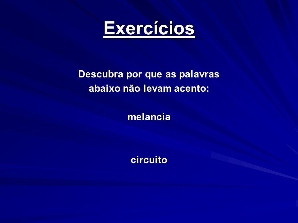 Exercícios Descubra por que as palavras abaixo não levam acento: melancia circuito