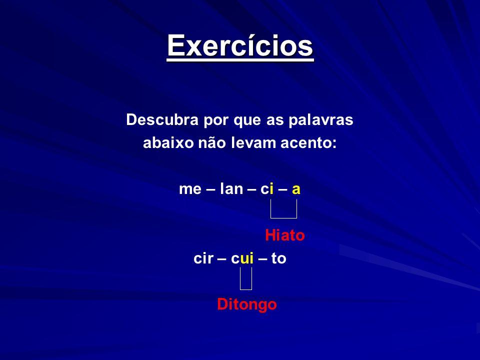 Exercícios Descubra por que as palavras abaixo não levam acento: me – lan – ci – a Hiato cir – cui – to Ditongo