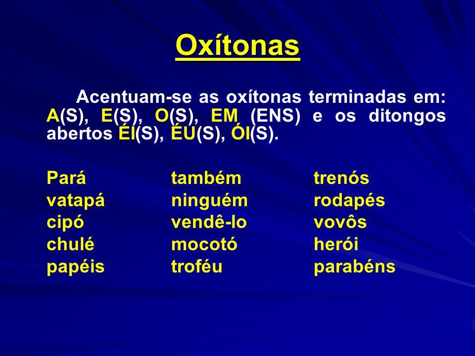 Oxítonas Acentuam-se as oxítonas terminadas em: A(S), E(S), O(S), EM (ENS) e os ditongos abertos ÉI(S), ÉU(S), ÓI(S). Parátambémtrenós vatapáninguémro