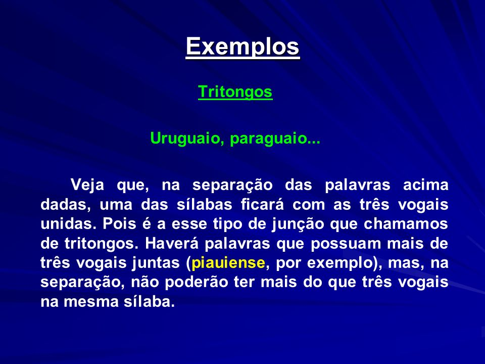 Exemplos Tritongos Uruguaio, paraguaio... Veja que, na separação das palavras acima dadas, uma das sílabas ficará com as três vogais unidas. Pois é a