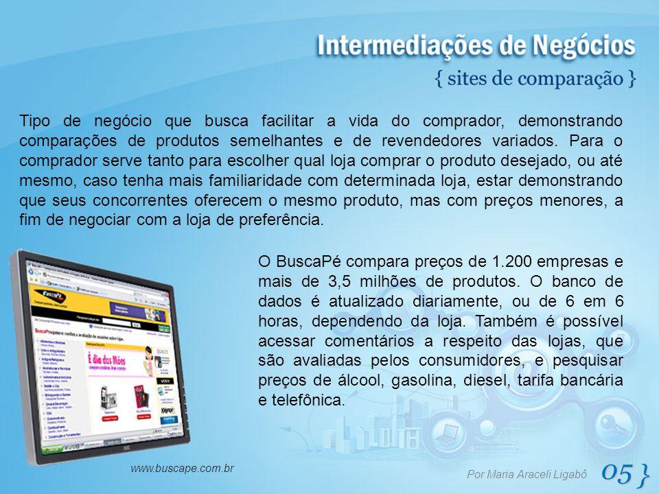 05 } Por Maria Araceli Ligabô www.buscape.com.br Tipo de negócio que busca facilitar a vida do comprador, demonstrando comparações de produtos semelha