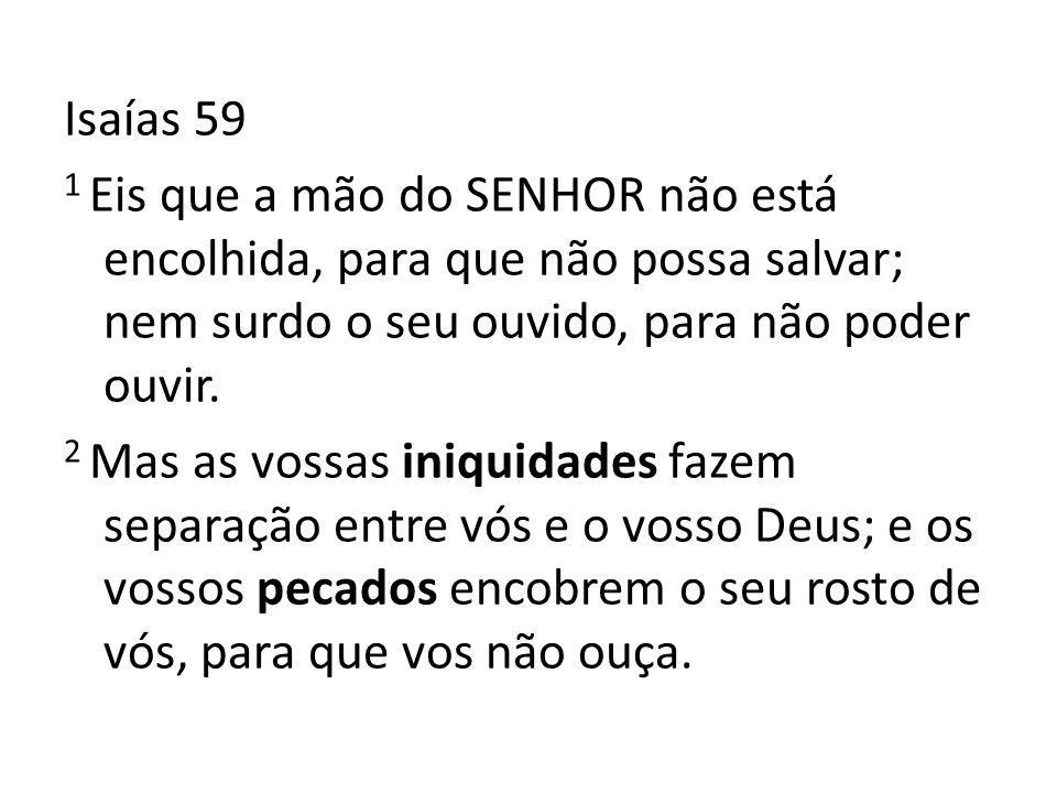 Isaías 59 1 Eis que a mão do SENHOR não está encolhida, para que não possa salvar; nem surdo o seu ouvido, para não poder ouvir. 2 Mas as vossas iniqu