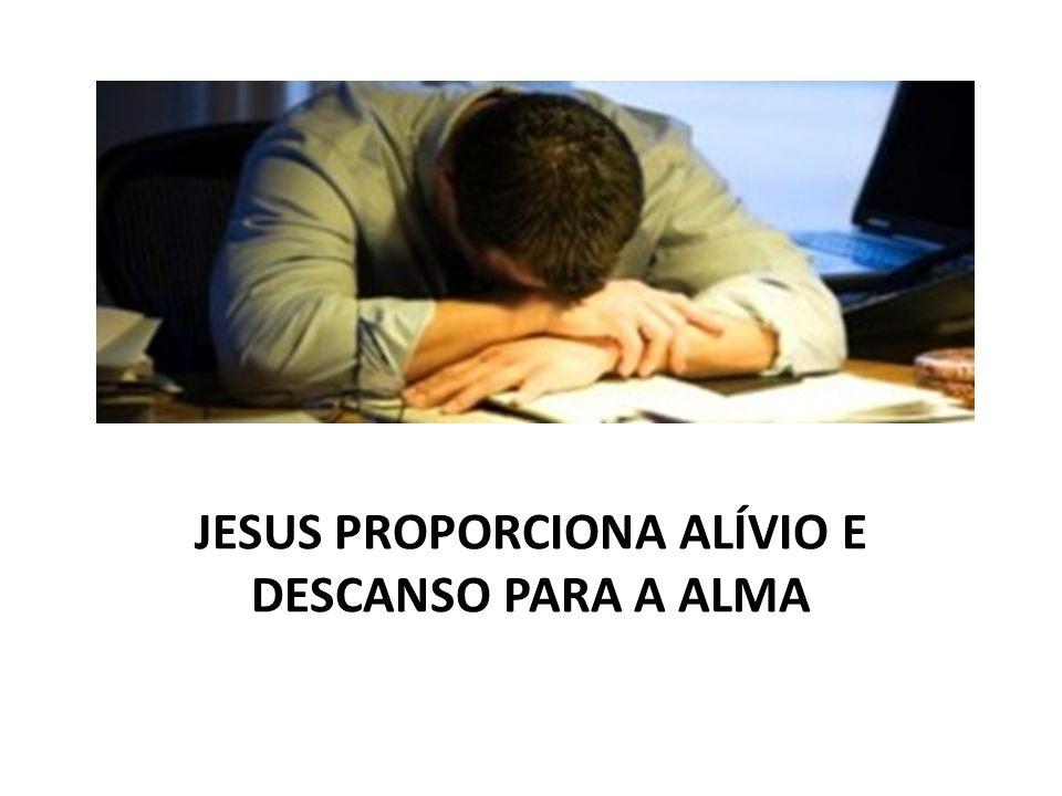 JESUS PROPORCIONA ALÍVIO E DESCANSO PARA A ALMA