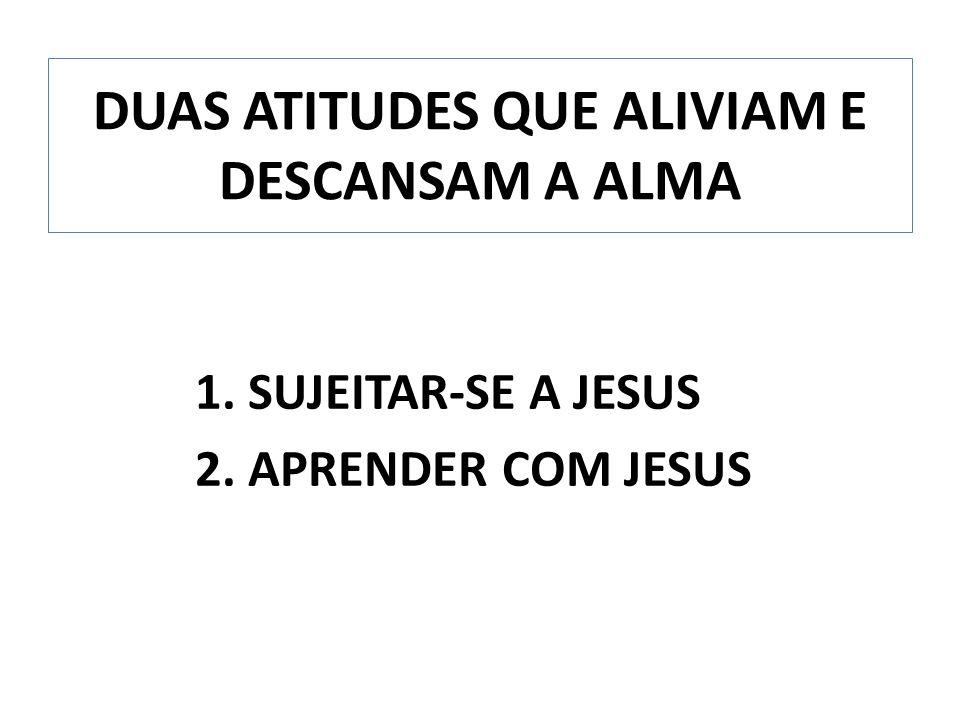 DUAS ATITUDES QUE ALIVIAM E DESCANSAM A ALMA 1. SUJEITAR-SE A JESUS 2. APRENDER COM JESUS