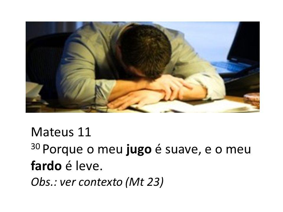 Mateus 11 30 Porque o meu jugo é suave, e o meu fardo é leve. Obs.: ver contexto (Mt 23)
