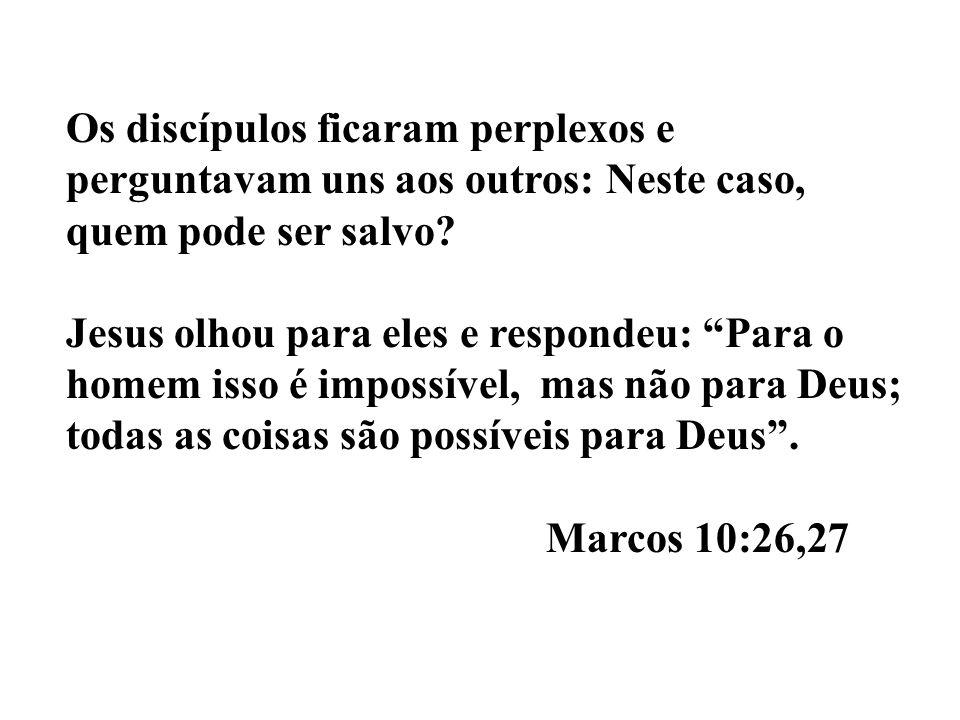 Os discípulos ficaram perplexos e perguntavam uns aos outros: Neste caso, quem pode ser salvo? Jesus olhou para eles e respondeu: Para o homem isso é