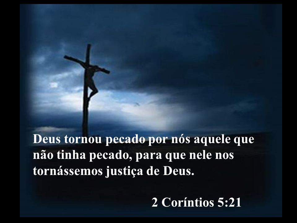 Deus tornou pecado por nós aquele que não tinha pecado, para que nele nos tornássemos justiça de Deus. 2 Coríntios 5:21