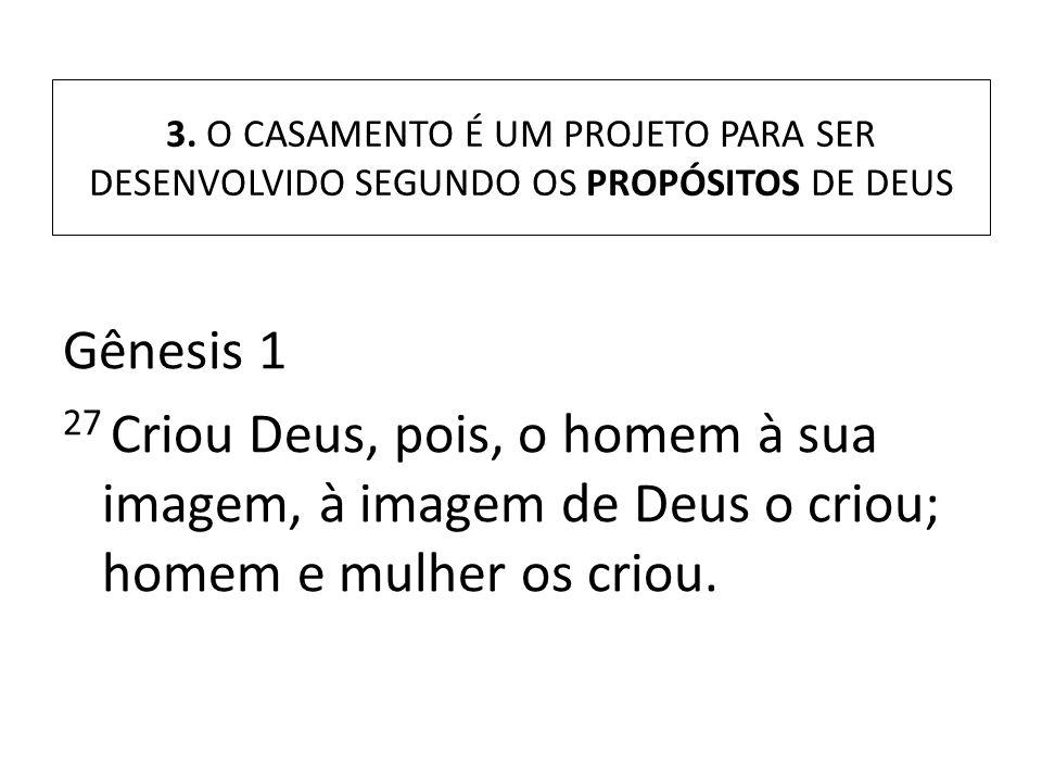 3. O CASAMENTO É UM PROJETO PARA SER DESENVOLVIDO SEGUNDO OS PROPÓSITOS DE DEUS Gênesis 1 27 Criou Deus, pois, o homem à sua imagem, à imagem de Deus