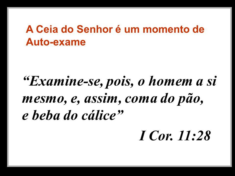 A Ceia do Senhor é um momento de Auto-exame Examine-se, pois, o homem a si mesmo, e, assim, coma do pão, e beba do cálice I Cor. 11:28