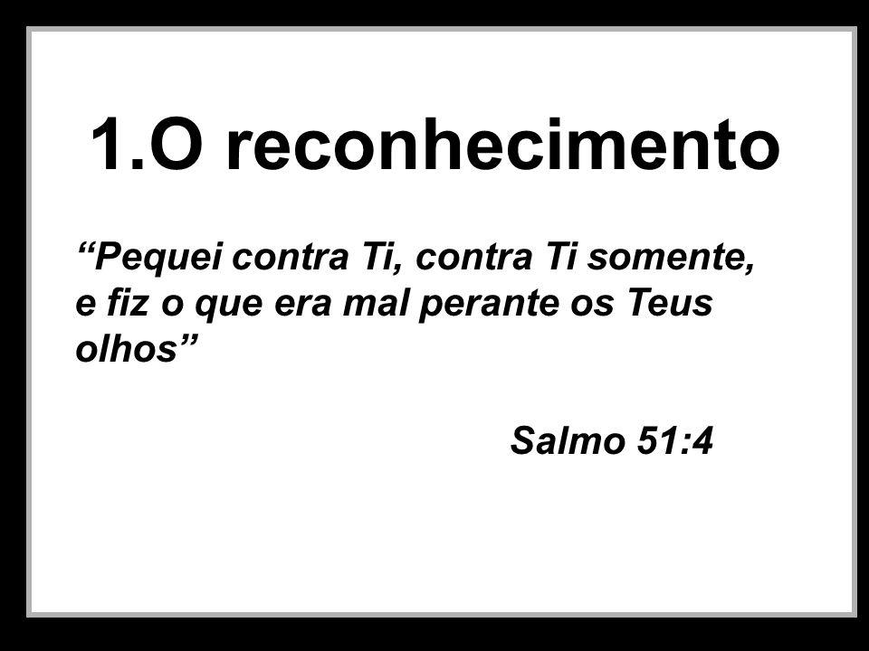 1.O reconhecimento Pequei contra Ti, contra Ti somente, e fiz o que era mal perante os Teus olhos Salmo 51:4