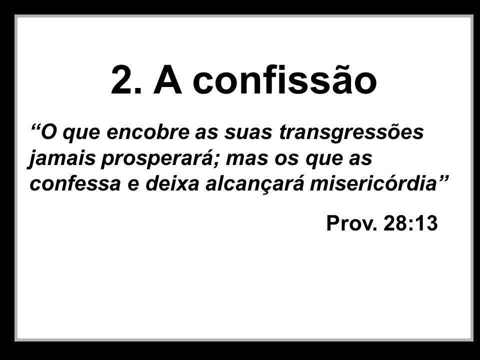 2. A confissão O que encobre as suas transgressões jamais prosperará; mas os que as confessa e deixa alcançará misericórdia Prov. 28:13