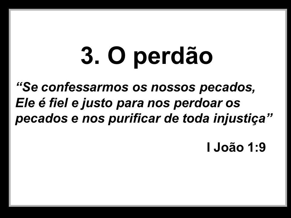 3. O perdão Se confessarmos os nossos pecados, Ele é fiel e justo para nos perdoar os pecados e nos purificar de toda injustiça I João 1:9