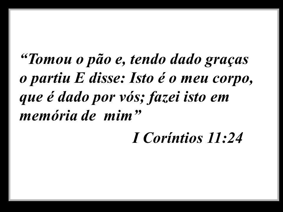 Tomou o pão e, tendo dado graças o partiu E disse: Isto é o meu corpo, que é dado por vós; fazei isto em memória de mim I Coríntios 11:24