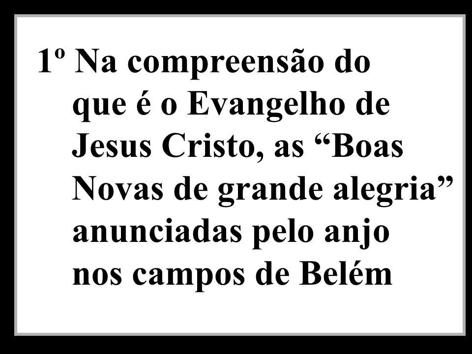1º Na compreensão do que é o Evangelho de Jesus Cristo, as Boas Novas de grande alegria anunciadas pelo anjo nos campos de Belém