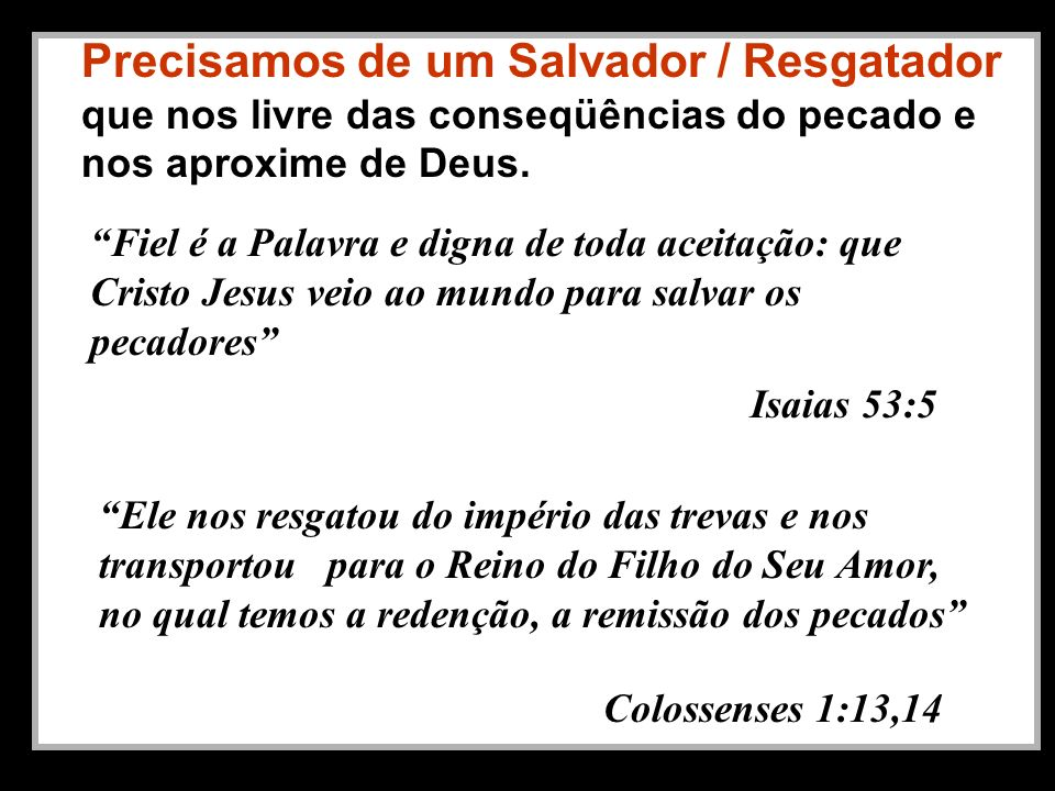 Precisamos de um Salvador / Resgatador que nos livre das conseqüências do pecado e nos aproxime de Deus. Fiel é a Palavra e digna de toda aceitação: q