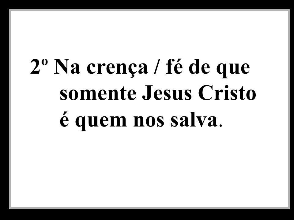 2º Na crença / fé de que somente Jesus Cristo é quem nos salva.
