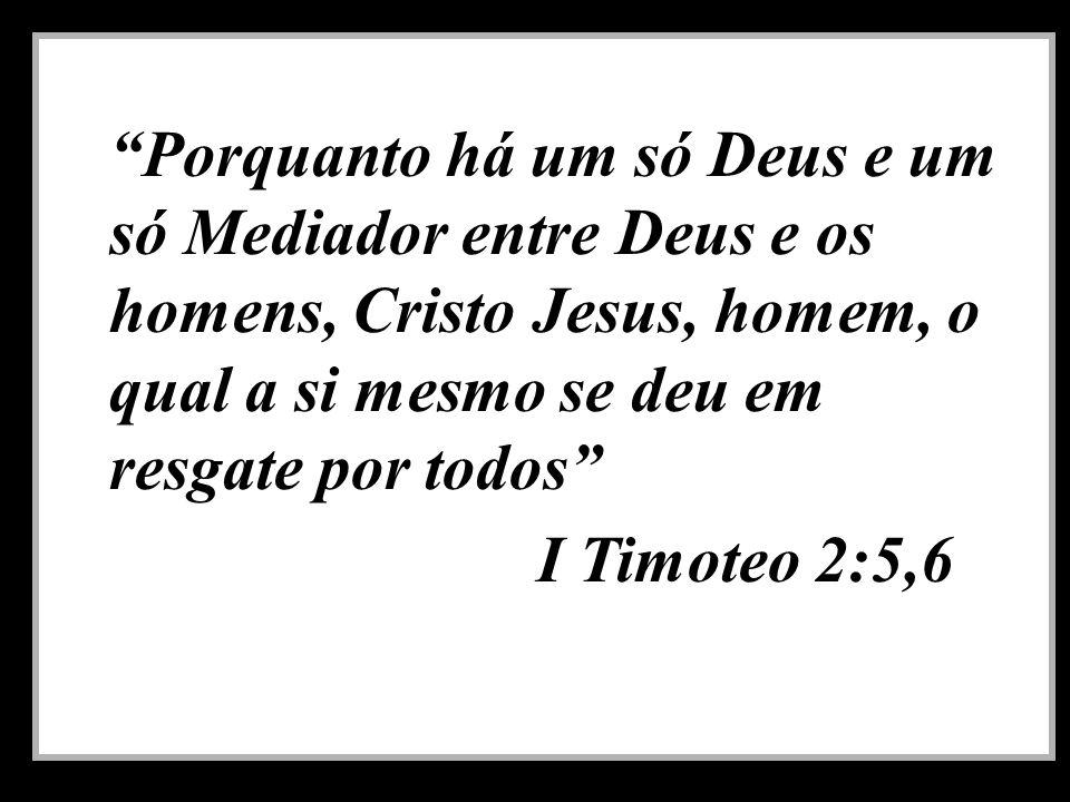 Porquanto há um só Deus e um só Mediador entre Deus e os homens, Cristo Jesus, homem, o qual a si mesmo se deu em resgate por todos I Timoteo 2:5,6
