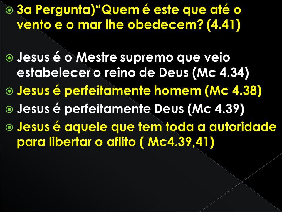 3a Pergunta)Quem é este que até o vento e o mar lhe obedecem? (4.41) Jesus é o Mestre supremo que veio estabelecer o reino de Deus (Mc 4.34) Jesus é p
