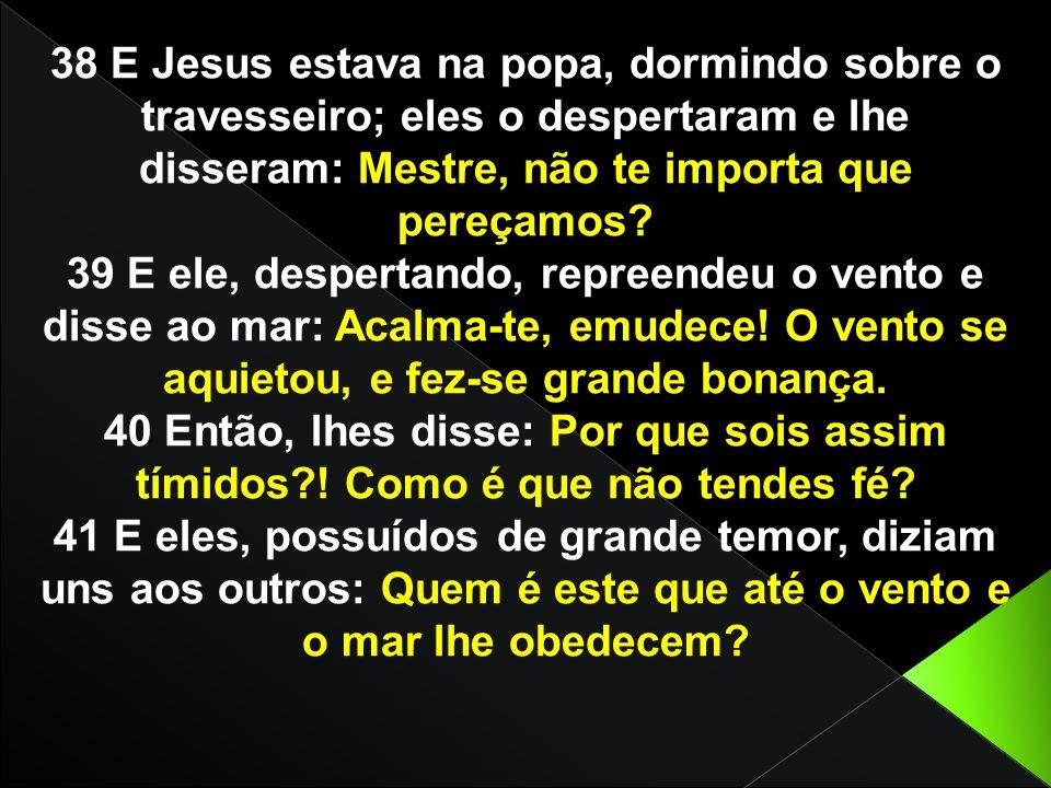 38 E Jesus estava na popa, dormindo sobre o travesseiro; eles o despertaram e lhe disseram: Mestre, não te importa que pereçamos? 39 E ele, despertand
