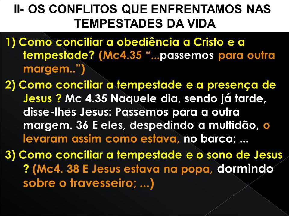 1) Como conciliar a obediência a Cristo e a tempestade? (Mc4.35...passemos para outra margem..) 2) Como conciliar a tempestade e a presença de Jesus ?