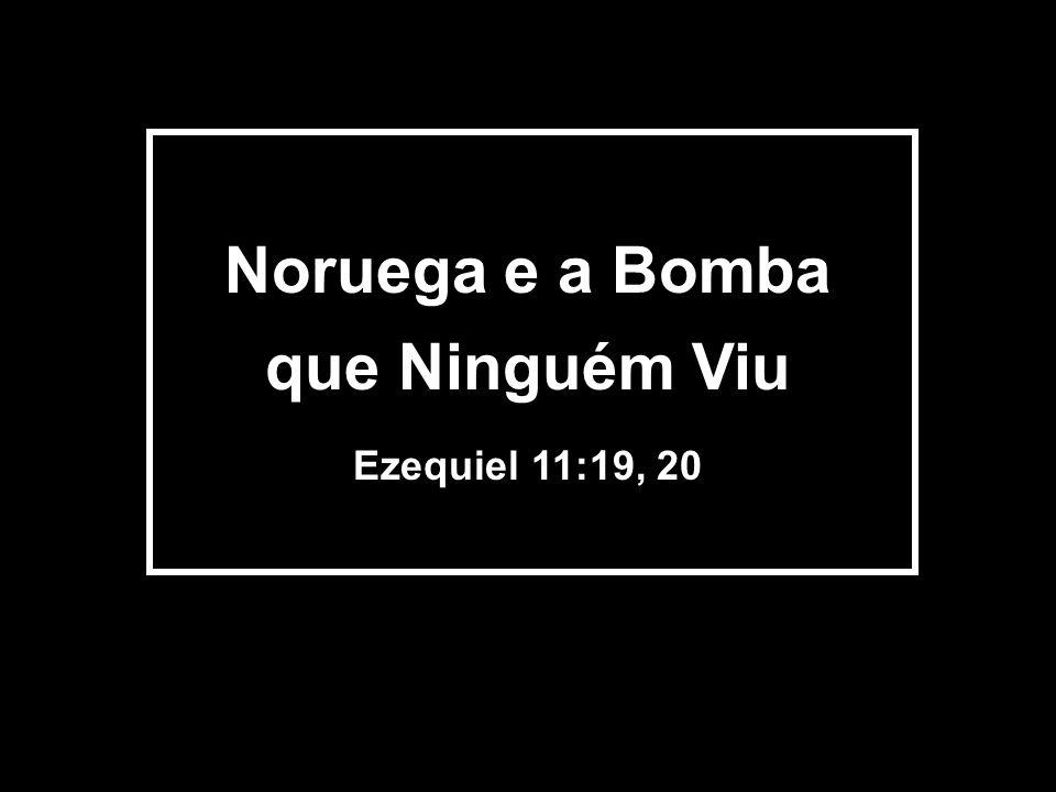 Noruega e a Bomba que Ninguém Viu Ezequiel 11:19, 20
