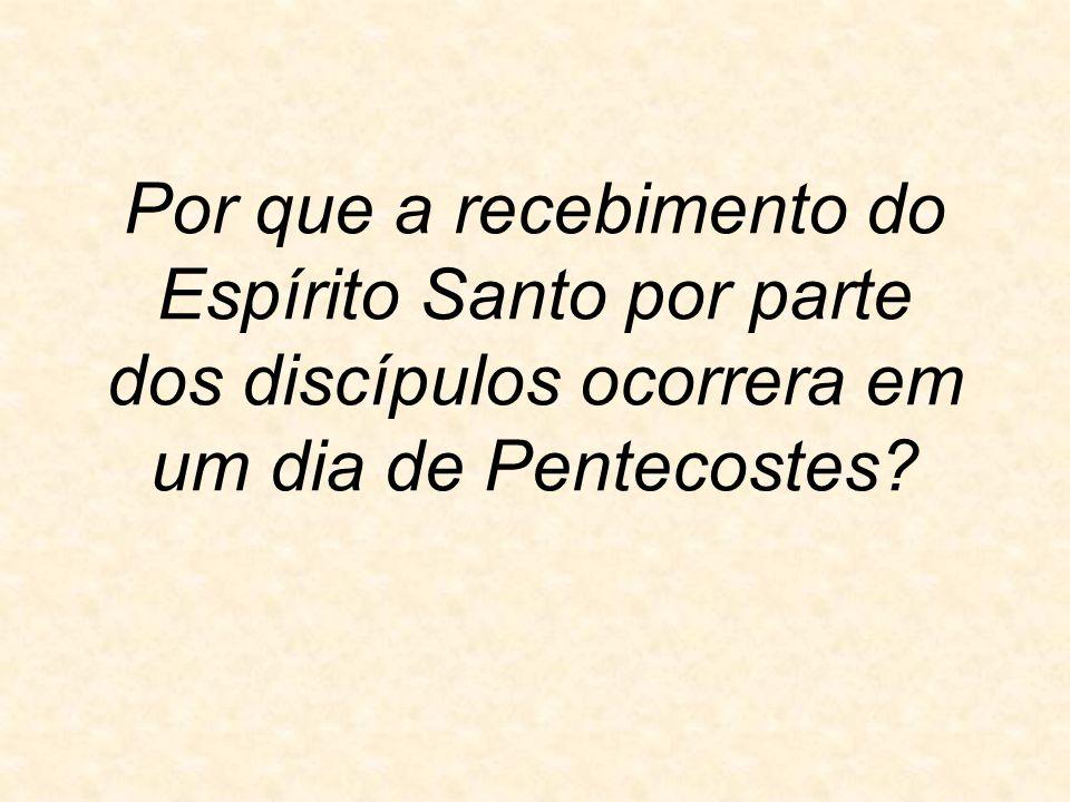 Por que a recebimento do Espírito Santo por parte dos discípulos ocorrera em um dia de Pentecostes?