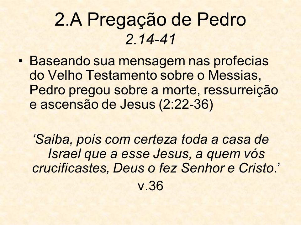 2.A Pregação de Pedro 2.14-41 Baseando sua mensagem nas profecias do Velho Testamento sobre o Messias, Pedro pregou sobre a morte, ressurreição e asce