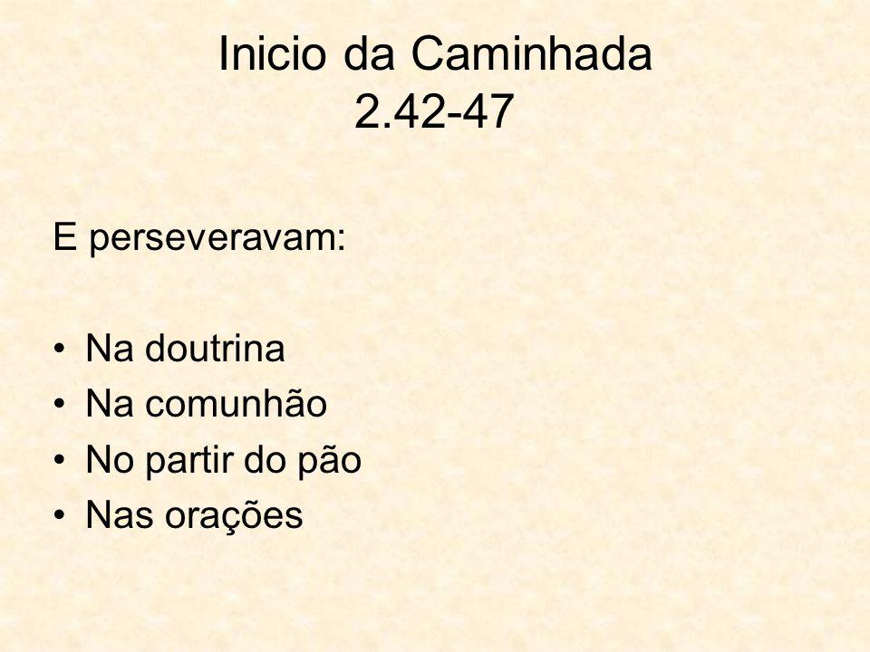Inicio da Caminhada 2.42-47 E perseveravam: Na doutrina Na comunhão No partir do pão Nas orações