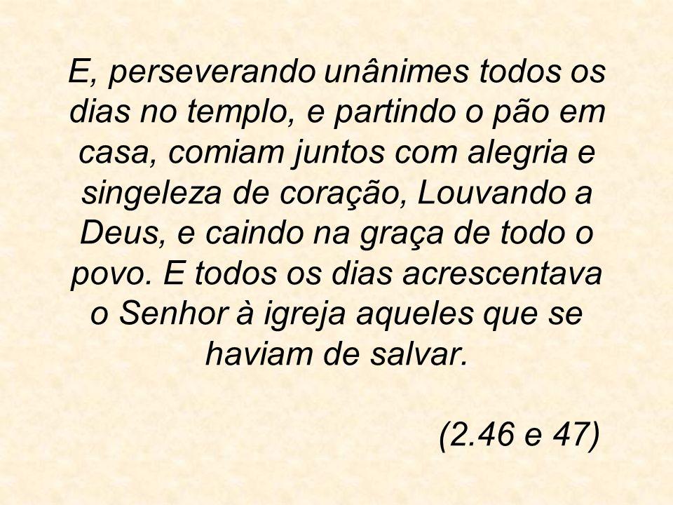 E, perseverando unânimes todos os dias no templo, e partindo o pão em casa, comiam juntos com alegria e singeleza de coração, Louvando a Deus, e caind