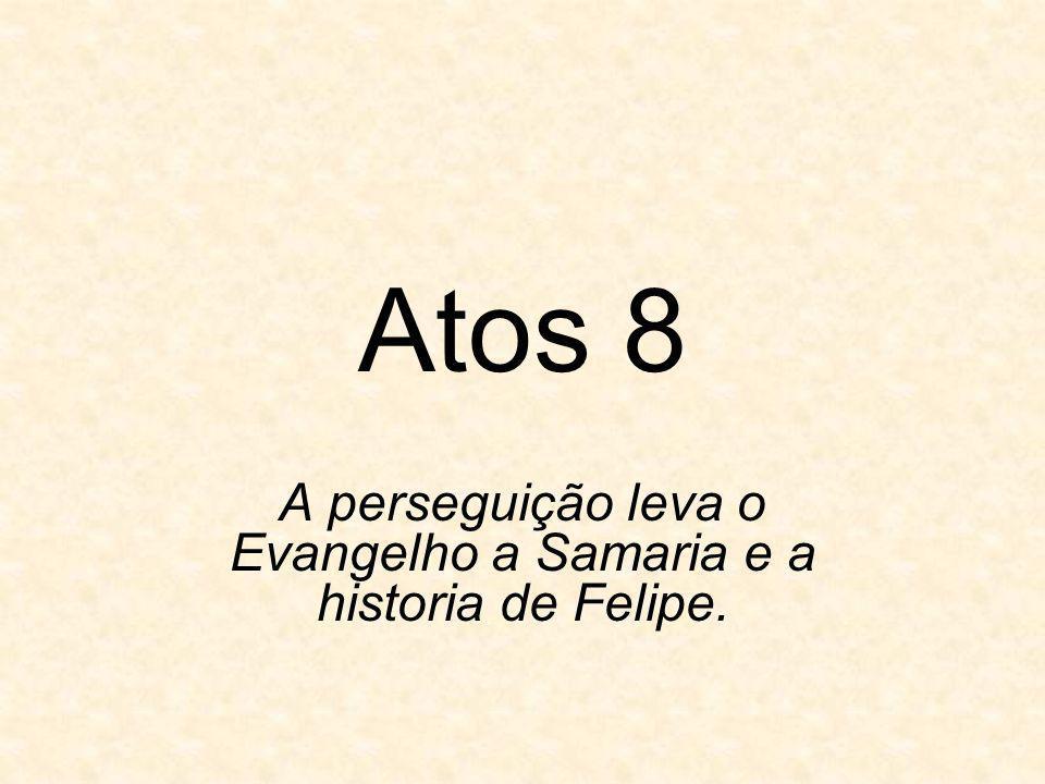Atos 8 A perseguição leva o Evangelho a Samaria e a historia de Felipe.