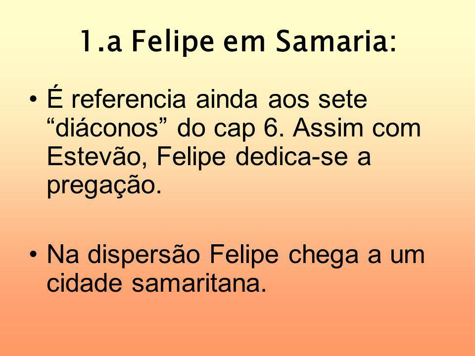 1.a Felipe em Samaria: É referencia ainda aos sete diáconos do cap 6. Assim com Estevão, Felipe dedica-se a pregação. Na dispersão Felipe chega a um c