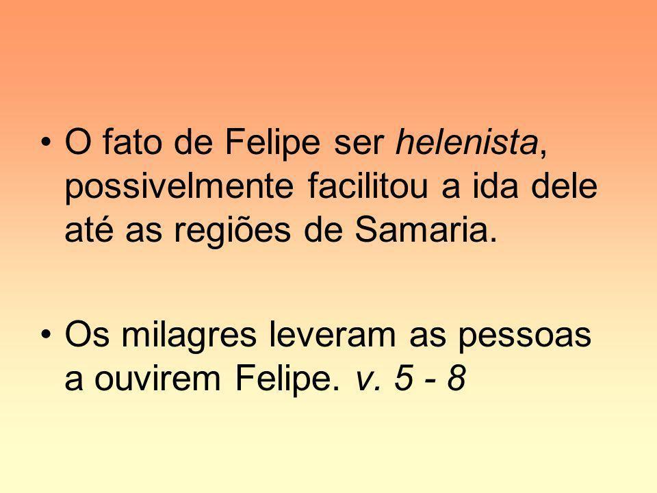 O fato de Felipe ser helenista, possivelmente facilitou a ida dele até as regiões de Samaria. Os milagres leveram as pessoas a ouvirem Felipe. v. 5 -
