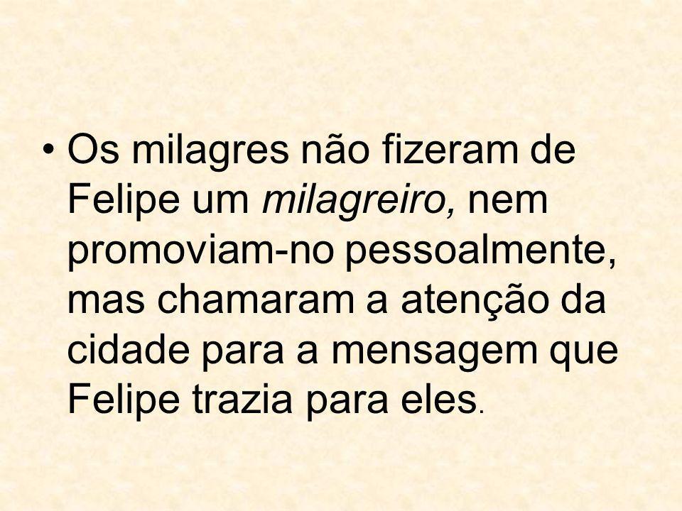 Os milagres não fizeram de Felipe um milagreiro, nem promoviam-no pessoalmente, mas chamaram a atenção da cidade para a mensagem que Felipe trazia para eles.