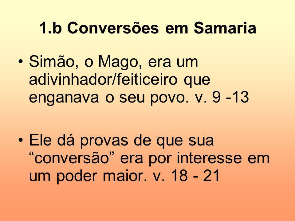 1.b Conversões em Samaria Simão, o Mago, era um adivinhador/feiticeiro que enganava o seu povo. v. 9 -13 Ele dá provas de que sua conversão era por in