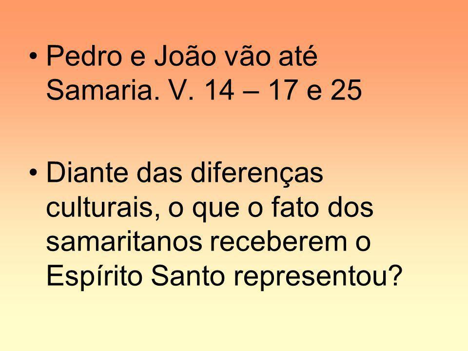 Pedro e João vão até Samaria. V. 14 – 17 e 25 Diante das diferenças culturais, o que o fato dos samaritanos receberem o Espírito Santo representou?