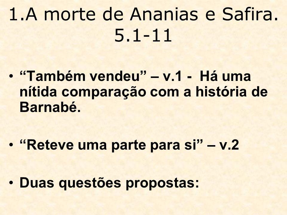 1.A morte de Ananias e Safira. 5.1-11 Também vendeu – v.1 - Há uma nítida comparação com a história de Barnabé. Reteve uma parte para si – v.2 Duas qu