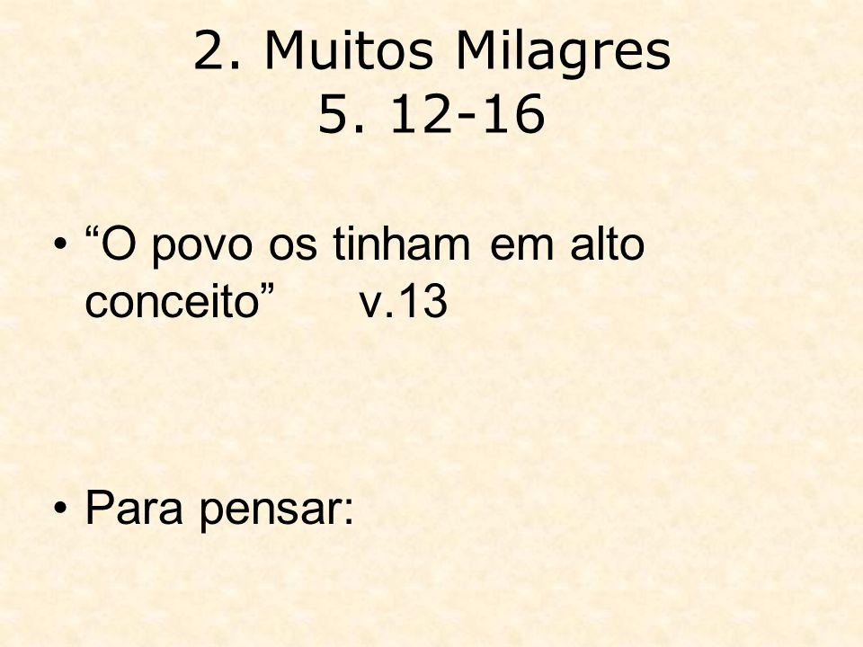 2. Muitos Milagres 5. 12-16 O povo os tinham em alto conceito v.13 Para pensar: