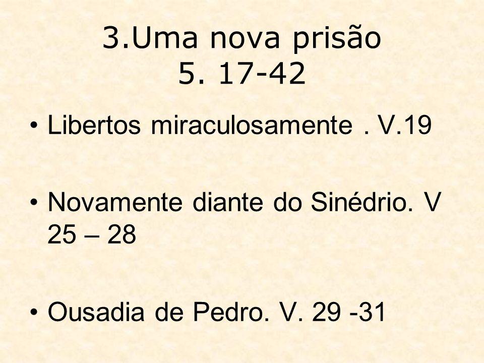 3.Uma nova prisão 5. 17-42 Libertos miraculosamente. V.19 Novamente diante do Sinédrio. V 25 – 28 Ousadia de Pedro. V. 29 -31