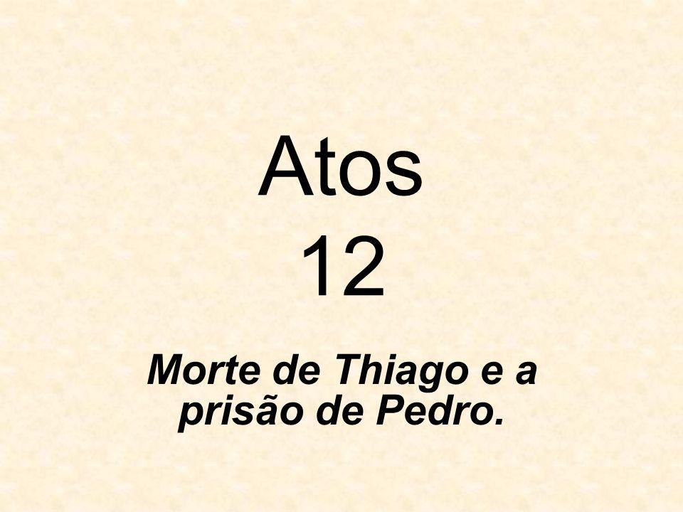Atos 12 Morte de Thiago e a prisão de Pedro.