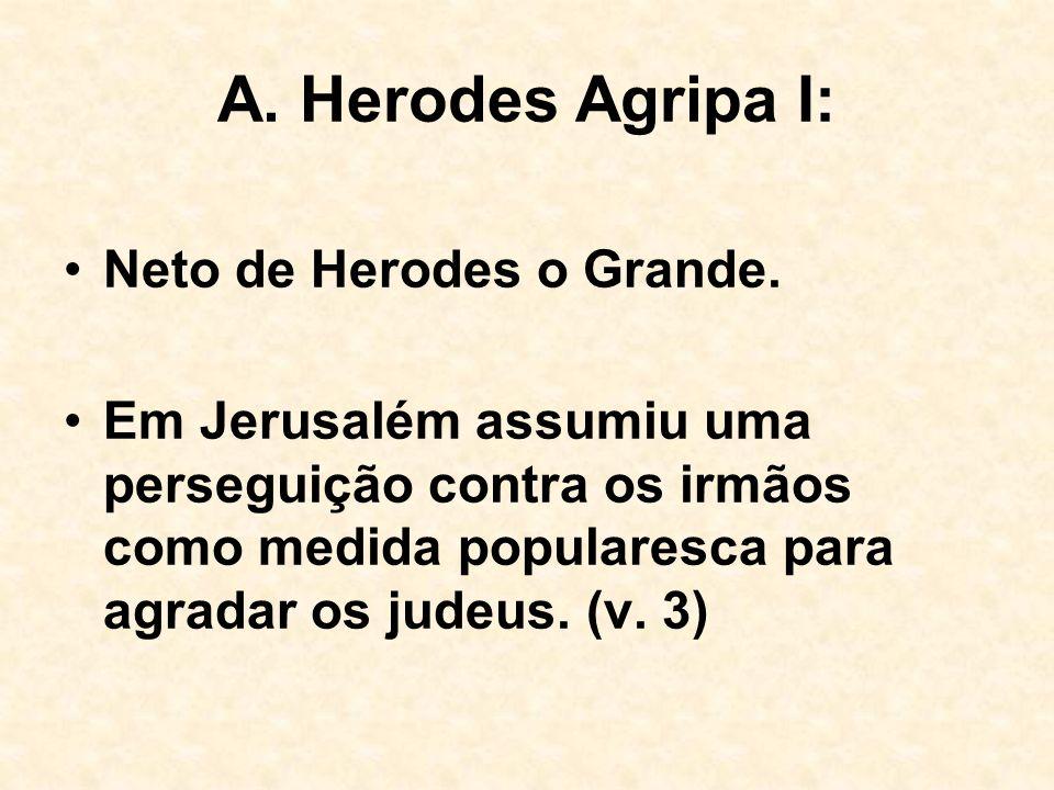 A. Herodes Agripa I: Neto de Herodes o Grande. Em Jerusalém assumiu uma perseguição contra os irmãos como medida popularesca para agradar os judeus. (
