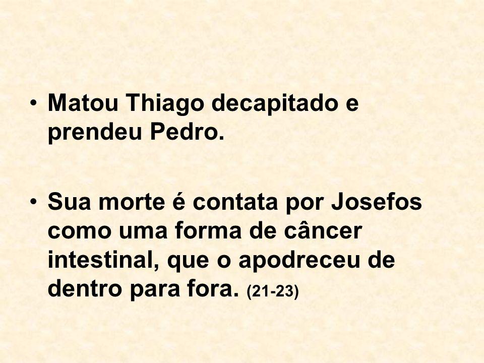 Matou Thiago decapitado e prendeu Pedro. Sua morte é contata por Josefos como uma forma de câncer intestinal, que o apodreceu de dentro para fora. (21