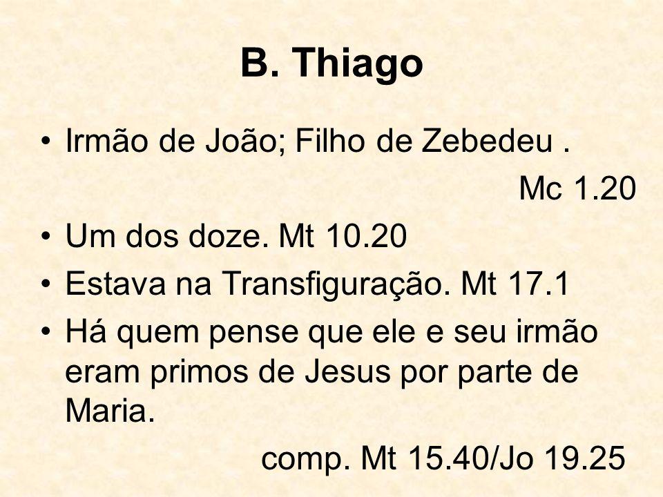 B. Thiago Irmão de João; Filho de Zebedeu. Mc 1.20 Um dos doze. Mt 10.20 Estava na Transfiguração. Mt 17.1 Há quem pense que ele e seu irmão eram prim