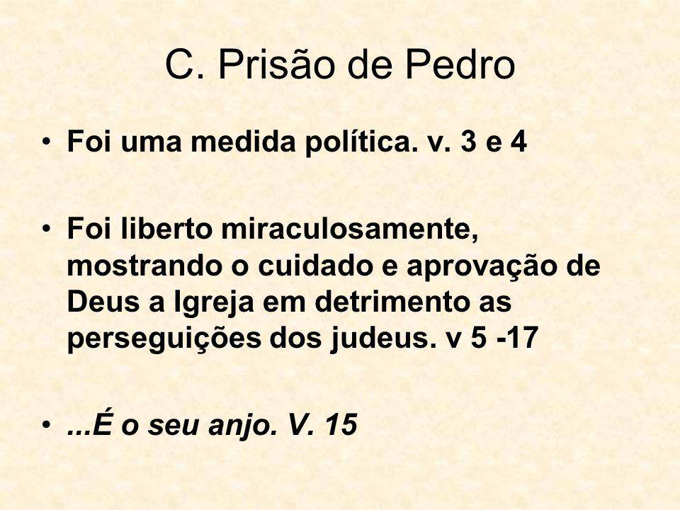 C. Prisão de Pedro Foi uma medida política. v. 3 e 4 Foi liberto miraculosamente, mostrando o cuidado e aprovação de Deus a Igreja em detrimento as pe