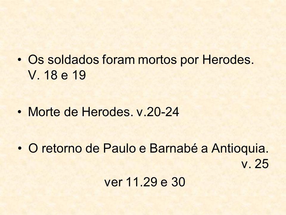 Os soldados foram mortos por Herodes. V. 18 e 19 Morte de Herodes. v.20-24 O retorno de Paulo e Barnabé a Antioquia. v. 25 ver 11.29 e 30