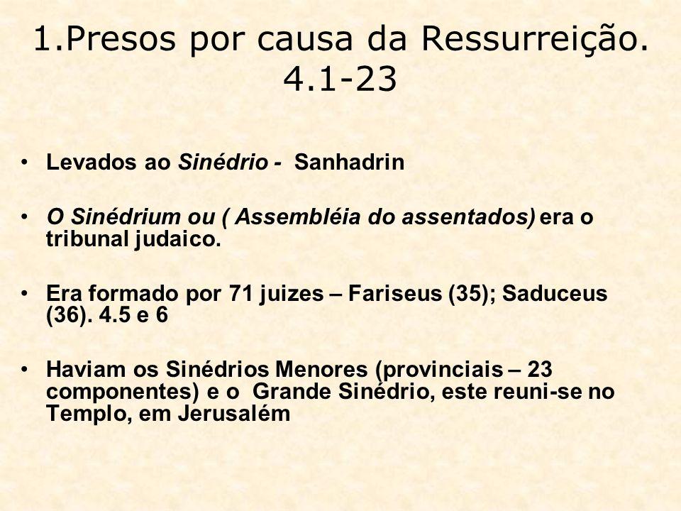 1.Presos por causa da Ressurreição. 4.1-23 Levados ao Sinédrio - Sanhadrin O Sinédrium ou ( Assembléia do assentados) era o tribunal judaico. Era form