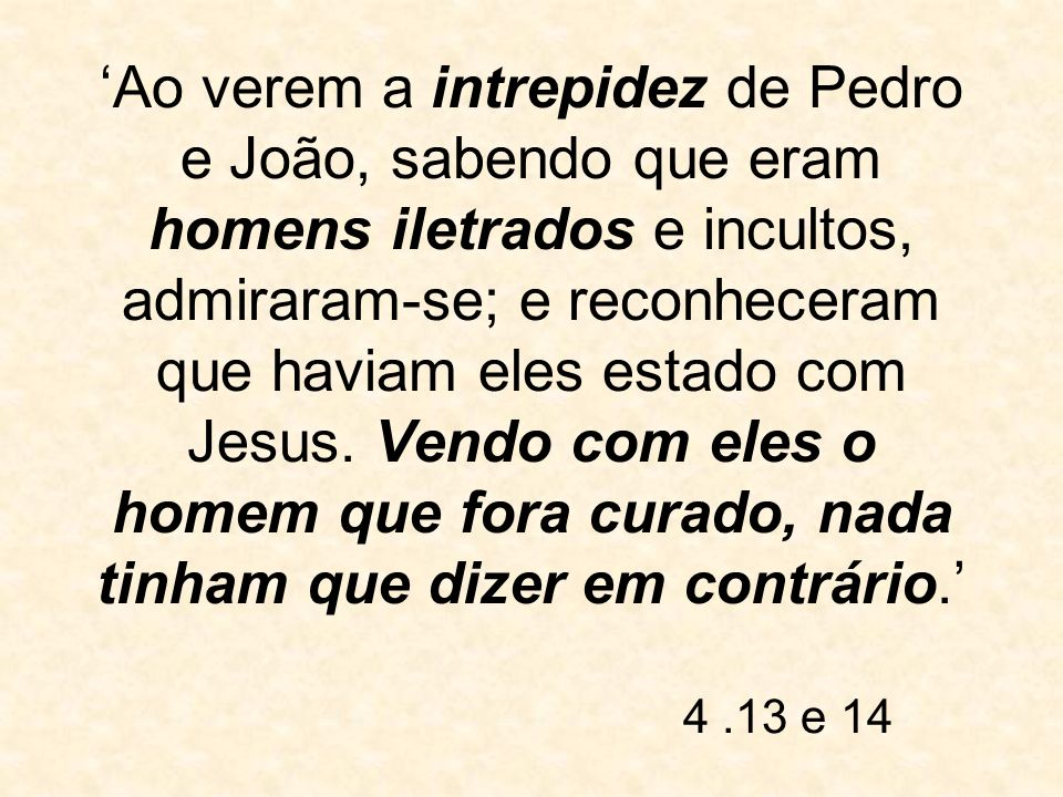 Ao verem a intrepidez de Pedro e João, sabendo que eram homens iletrados e incultos, admiraram-se; e reconheceram que haviam eles estado com Jesus. Ve