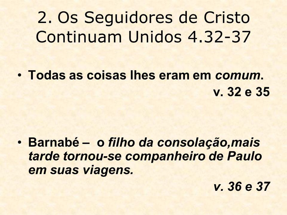 2. Os Seguidores de Cristo Continuam Unidos 4.32-37 Todas as coisas lhes eram em comum. v. 32 e 35 Barnabé – o filho da consolação,mais tarde tornou-s